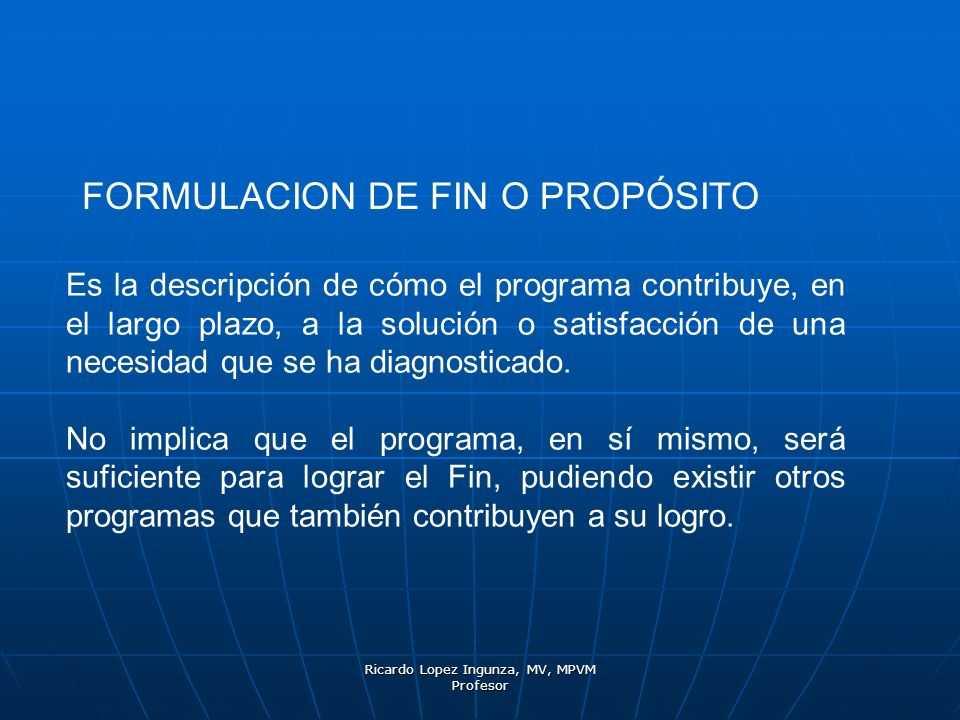 Ricardo Lopez Ingunza, MV, MPVM Profesor FORMULACION DE FIN O PROPÓSITO Es la descripción de cómo el programa contribuye, en el largo plazo, a la solu