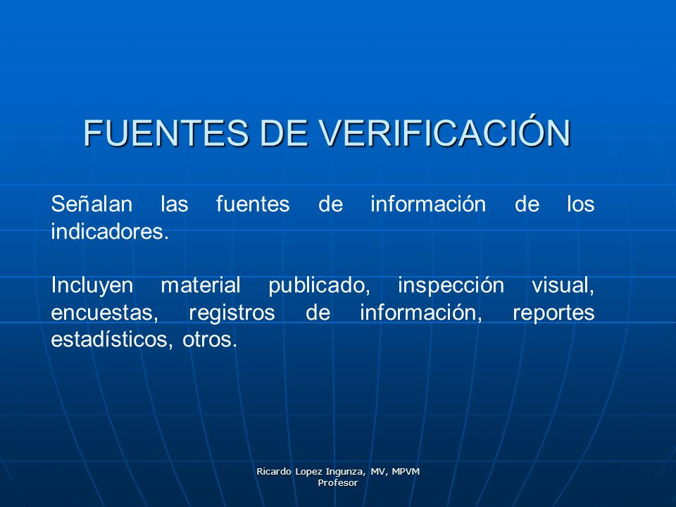 Ricardo Lopez Ingunza, MV, MPVM Profesor FUENTES DE VERIFICACIÓN Señalan las fuentes de información de los indicadores. Incluyen material publicado, i