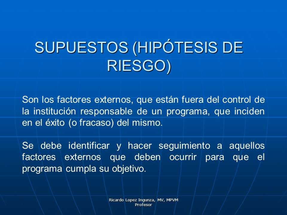 Ricardo Lopez Ingunza, MV, MPVM Profesor SUPUESTOS (HIPÓTESIS DE RIESGO) Son los factores externos, que están fuera del control de la institución resp