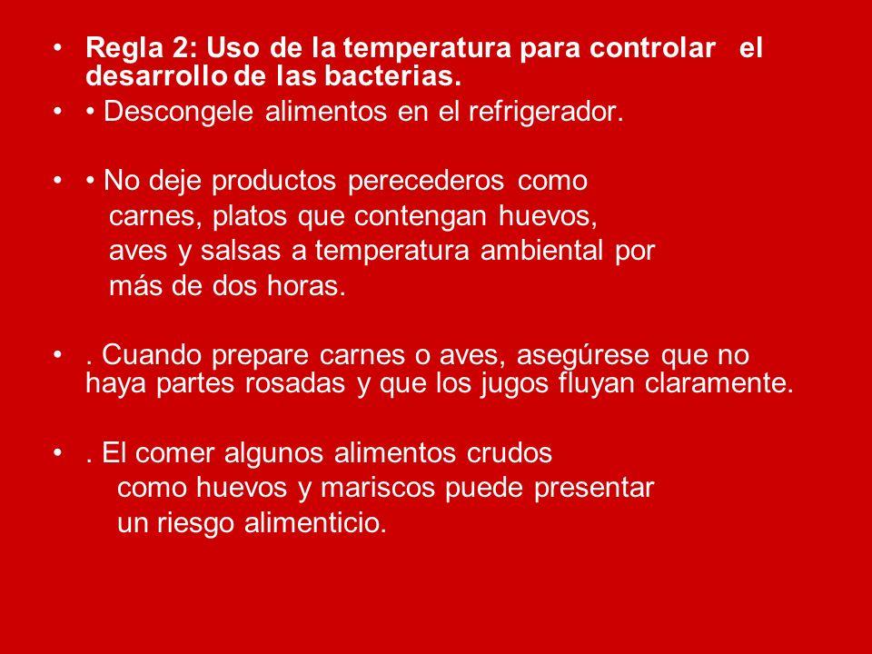 Regla 2: Uso de la temperatura para controlar el desarrollo de las bacterias. Descongele alimentos en el refrigerador. No deje productos perecederos c