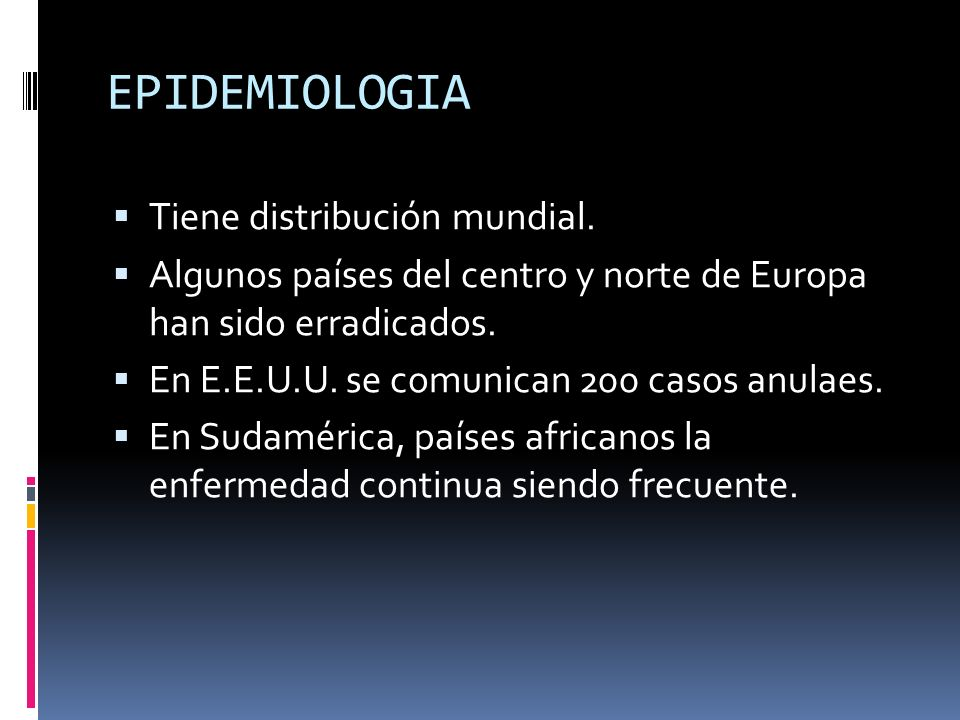 EPIDEMIOLOGIA Tiene distribución mundial. Algunos países del centro y norte de Europa han sido erradicados. En E.E.U.U. se comunican 200 casos anulaes