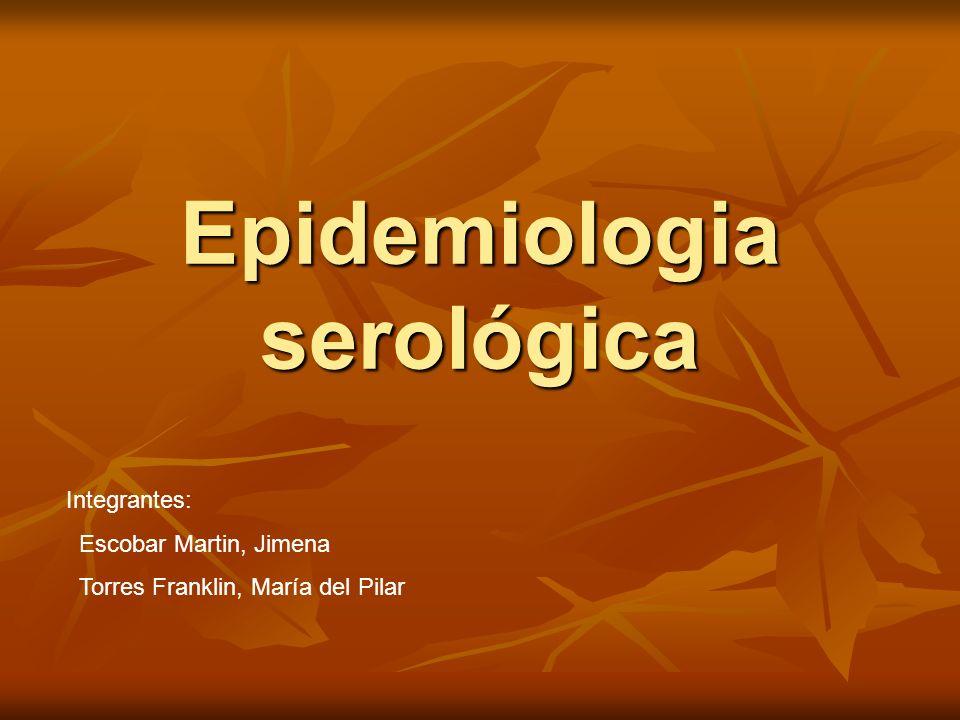 Epidemiologia serológica Integrantes: Escobar Martin, Jimena Torres Franklin, María del Pilar