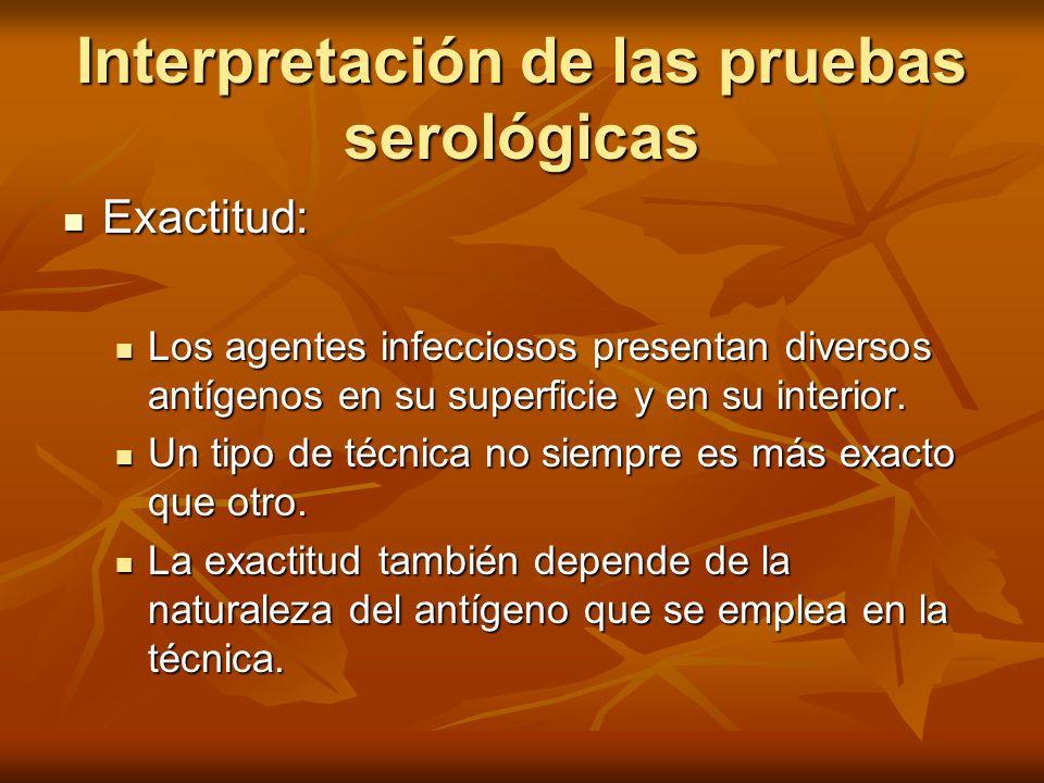 Interpretación de las pruebas serológicas Exactitud: Exactitud: Los agentes infecciosos presentan diversos antígenos en su superficie y en su interior