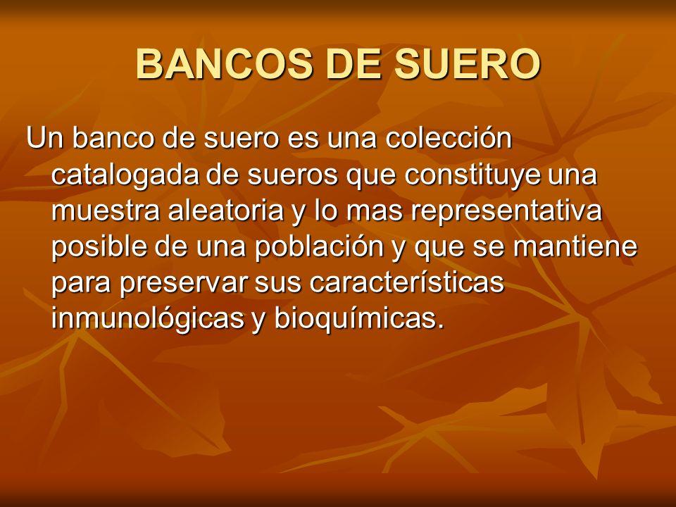 BANCOS DE SUERO Un banco de suero es una colección catalogada de sueros que constituye una muestra aleatoria y lo mas representativa posible de una po