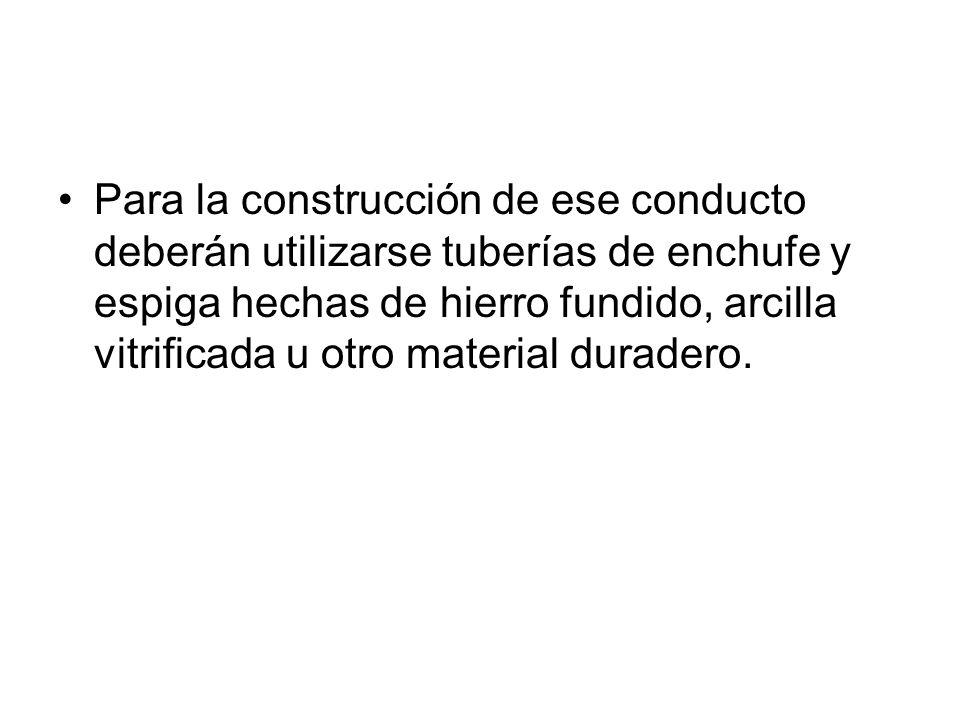 Para la construcción de ese conducto deberán utilizarse tuberías de enchufe y espiga hechas de hierro fundido, arcilla vitrificada u otro material dur