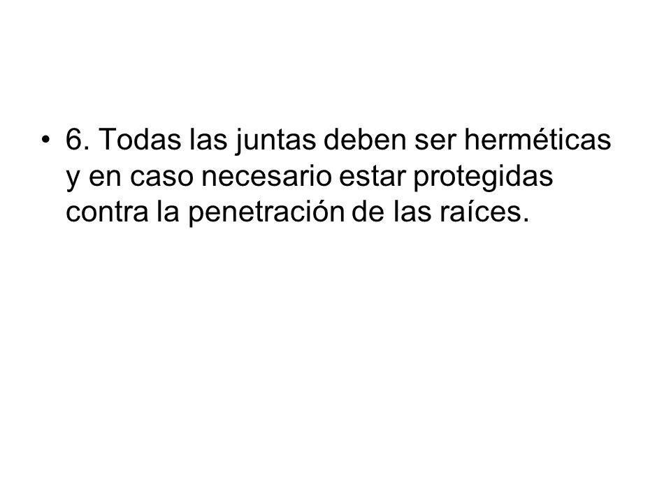 6. Todas las juntas deben ser herméticas y en caso necesario estar protegidas contra la penetración de las raíces.