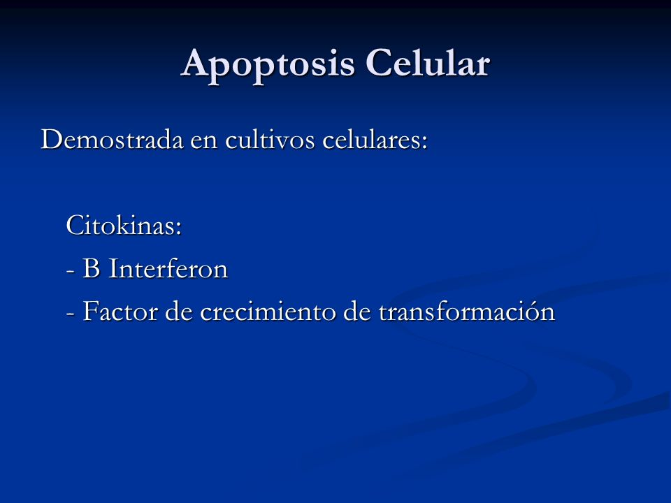 Apoptosis Celular Demostrada en cultivos celulares: Citokinas: - B Interferon - Factor de crecimiento de transformación
