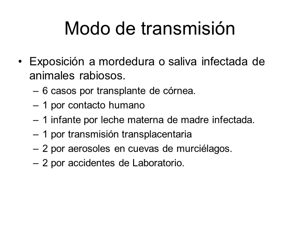 Modo de transmisión Exposición a mordedura o saliva infectada de animales rabiosos. –6 casos por transplante de córnea. –1 por contacto humano –1 infa
