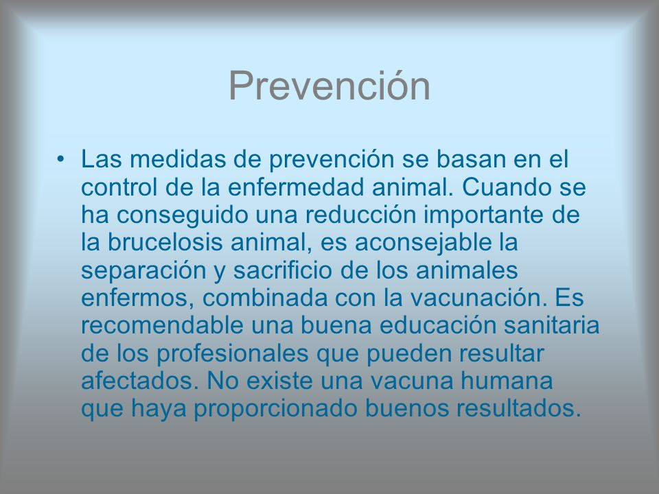 Prevención Las medidas de prevención se basan en el control de la enfermedad animal. Cuando se ha conseguido una reducción importante de la brucelosis