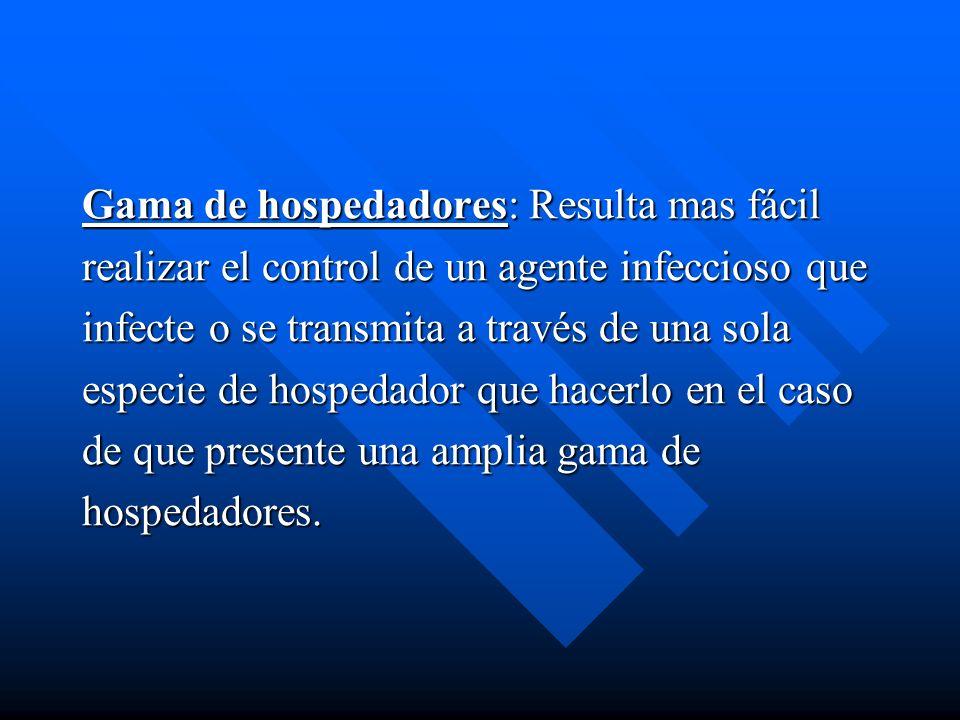 Gama de hospedadores: Resulta mas fácil realizar el control de un agente infeccioso que infecte o se transmita a través de una sola especie de hospeda