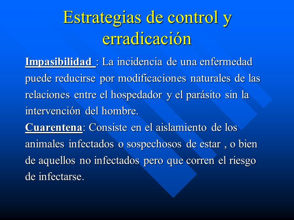 Estrategias de control y erradicación Impasibilidad : La incidencia de una enfermedad puede reducirse por modificaciones naturales de las relaciones e