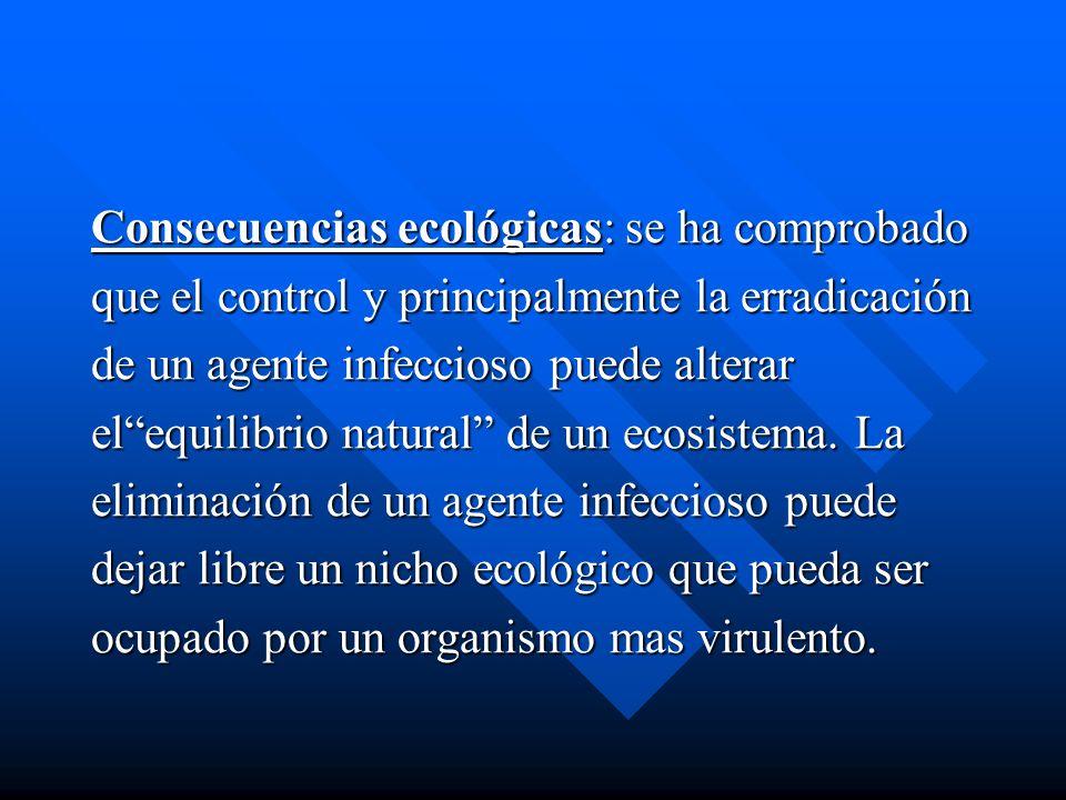 Consecuencias ecológicas: se ha comprobado que el control y principalmente la erradicación de un agente infeccioso puede alterar elequilibrio natural