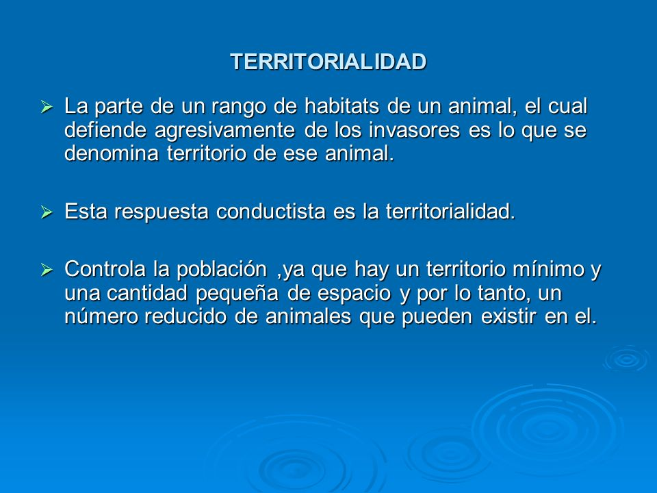 TERRITORIALIDAD La parte de un rango de habitats de un animal, el cual defiende agresivamente de los invasores es lo que se denomina territorio de ese
