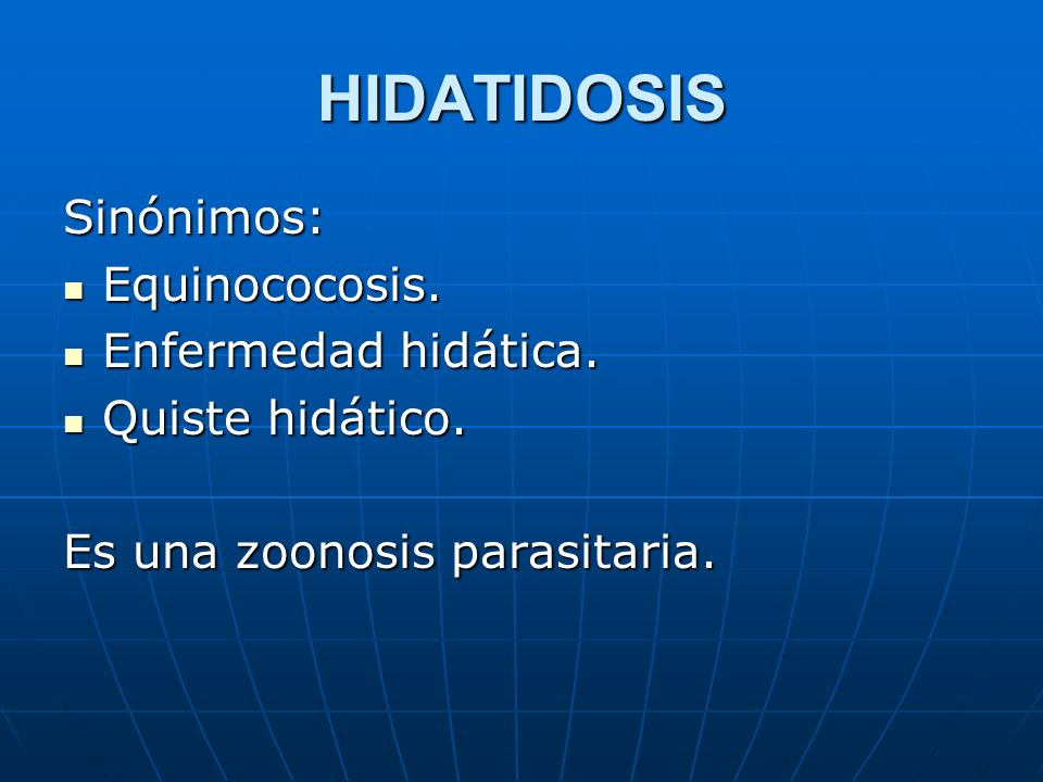 HIDATIDOSIS Sinónimos: Equinococosis. Equinococosis. Enfermedad hidática. Enfermedad hidática. Quiste hidático. Quiste hidático. Es una zoonosis paras