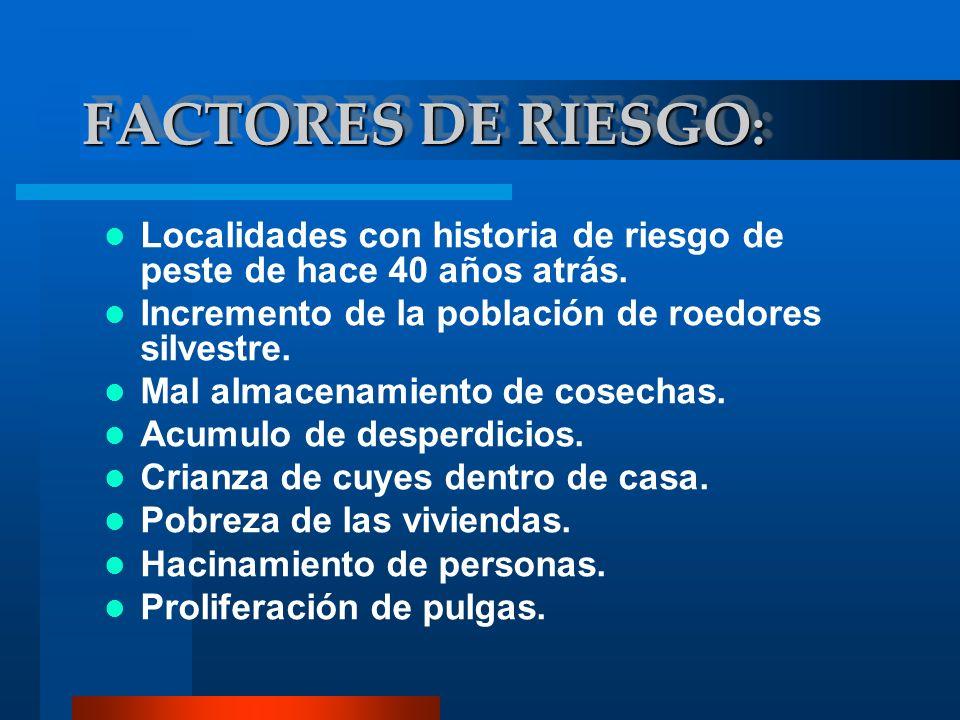 FACTORES DE RIESGO : Localidades con historia de riesgo de peste de hace 40 años atrás. Incremento de la población de roedores silvestre. Mal almacena