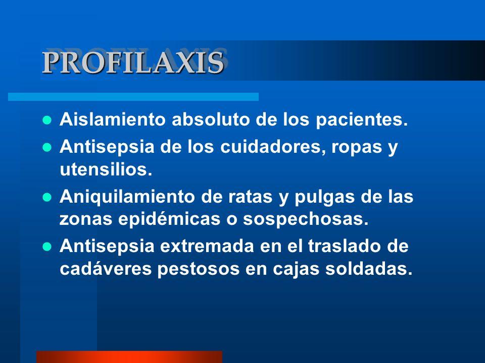 PROFILAXISPROFILAXIS Aislamiento absoluto de los pacientes. Antisepsia de los cuidadores, ropas y utensilios. Aniquilamiento de ratas y pulgas de las