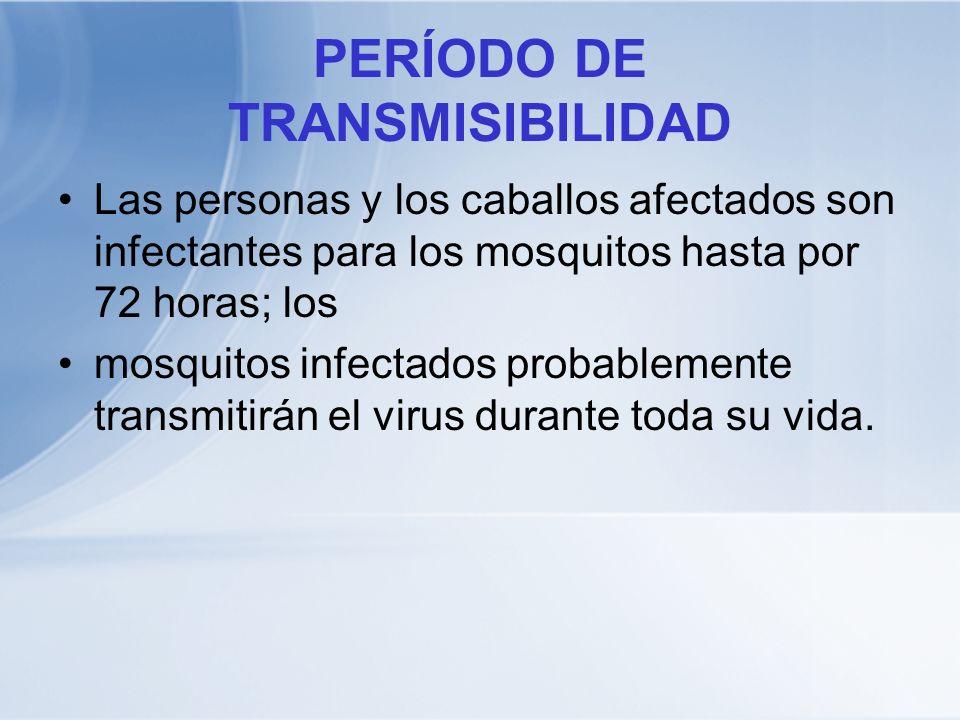 PERÍODO DE TRANSMISIBILIDAD Las personas y los caballos afectados son infectantes para los mosquitos hasta por 72 horas; los mosquitos infectados prob