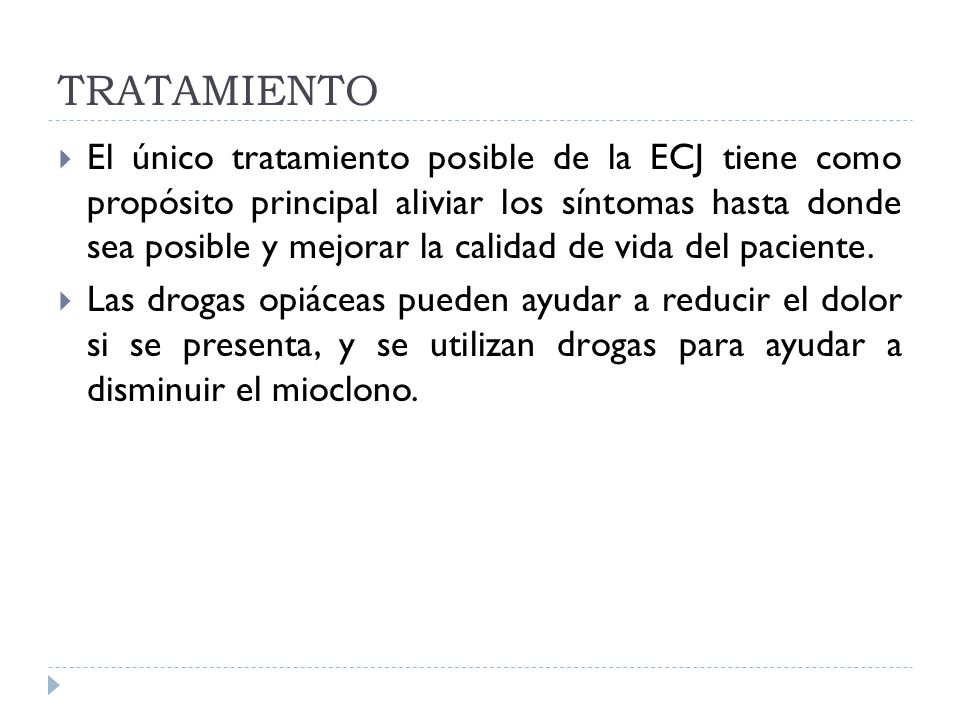TRATAMIENTO El único tratamiento posible de la ECJ tiene como propósito principal aliviar los síntomas hasta donde sea posible y mejorar la calidad de