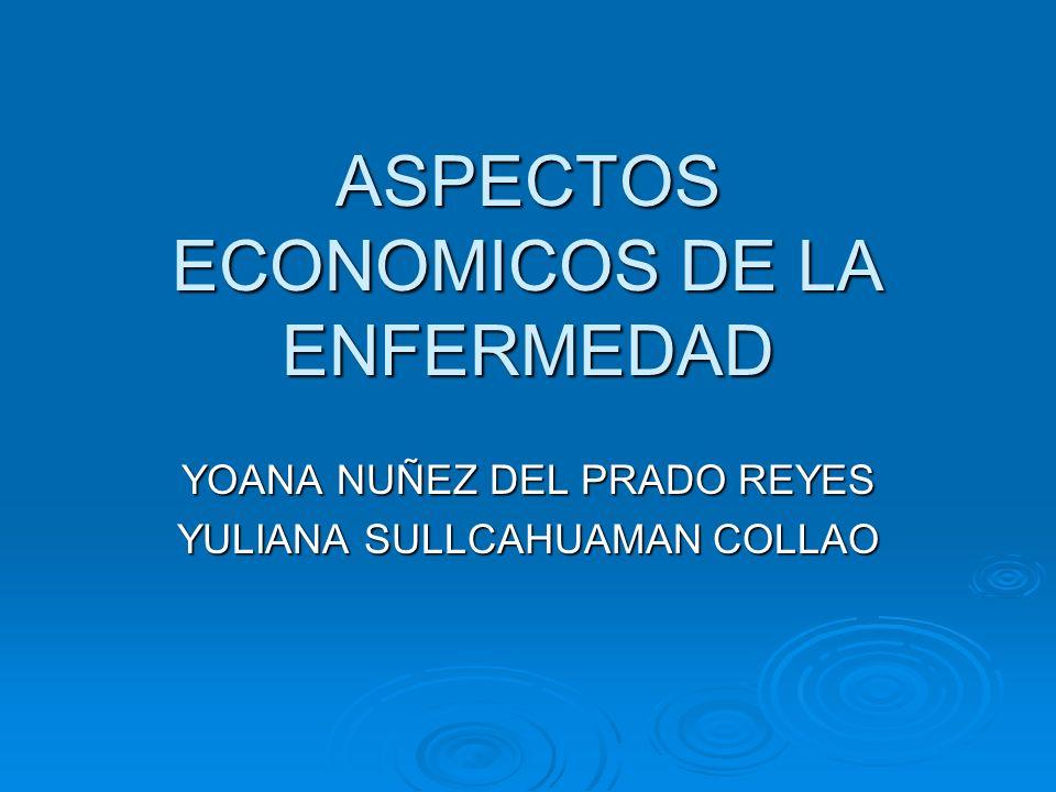 ASPECTOS ECONOMICOS DE LA ENFERMEDAD YOANA NUÑEZ DEL PRADO REYES YULIANA SULLCAHUAMAN COLLAO
