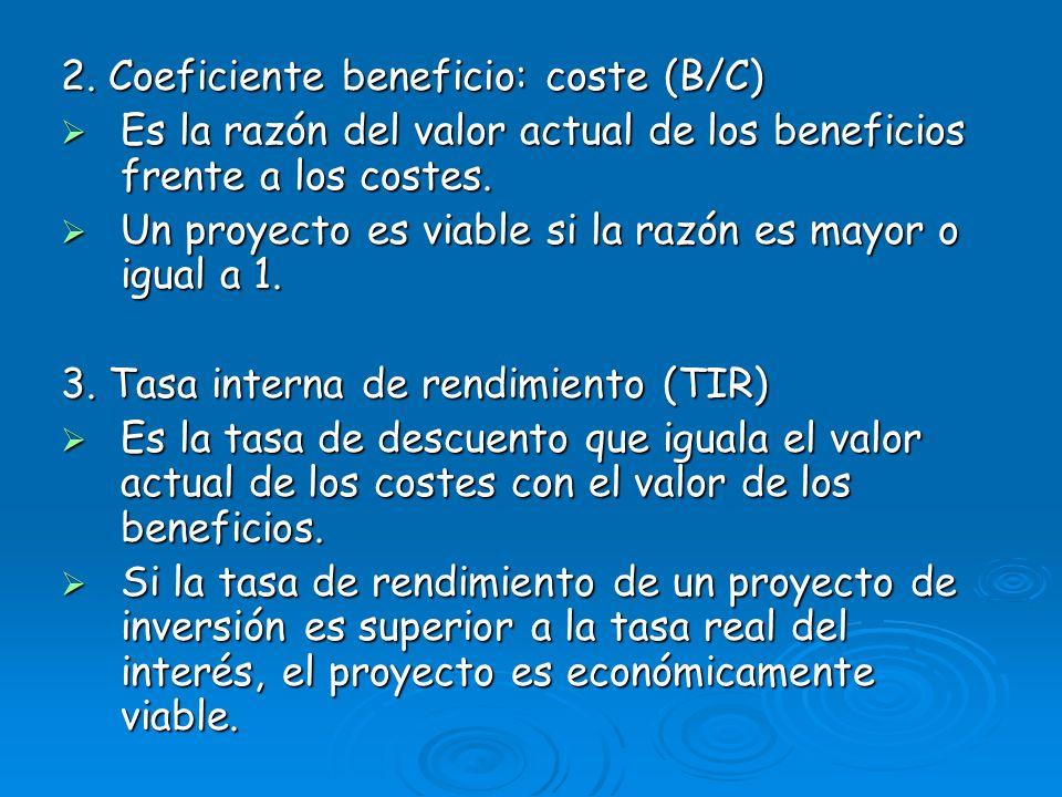 2. Coeficiente beneficio: coste (B/C) Es la razón del valor actual de los beneficios frente a los costes. Es la razón del valor actual de los benefici