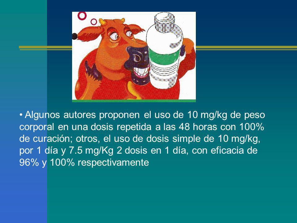 Algunos autores proponen el uso de 10 mg/kg de peso corporal en una dosis repetida a las 48 horas con 100% de curación; otros, el uso de dosis simple