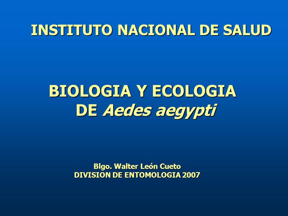BIOLOGIA Y ECOLOGIA DE Aedes aegypti INSTITUTO NACIONAL DE SALUD Blgo.