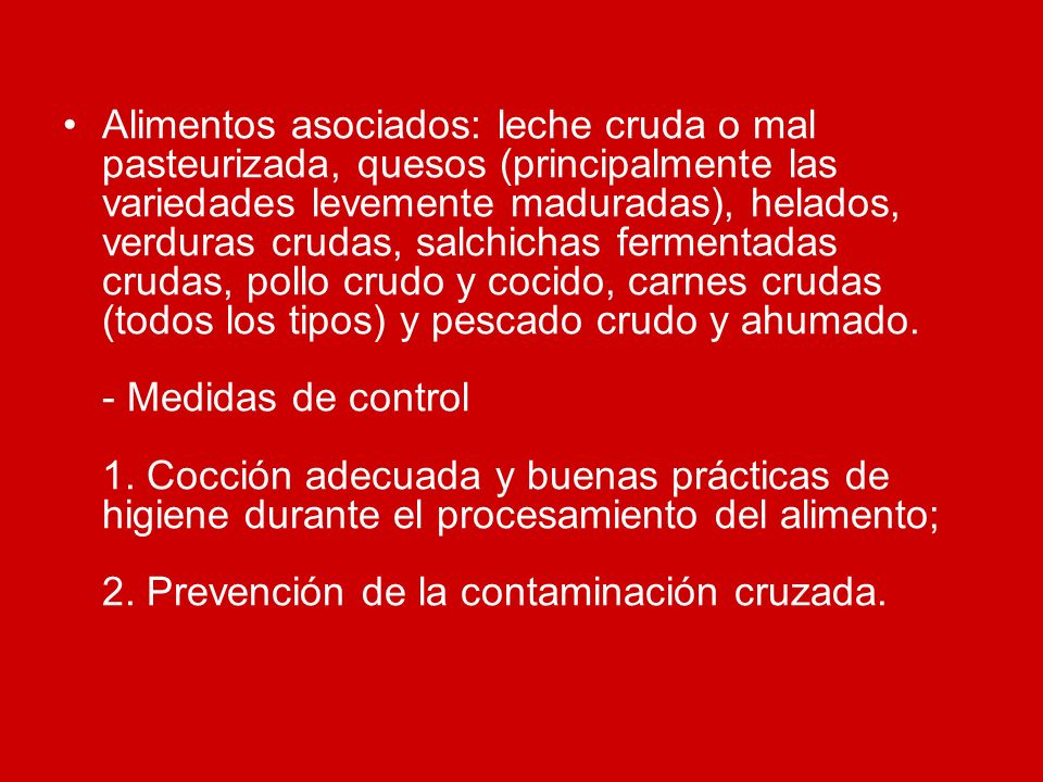 Alimentos asociados: leche cruda o mal pasteurizada, quesos (principalmente las variedades levemente maduradas), helados, verduras crudas, salchichas