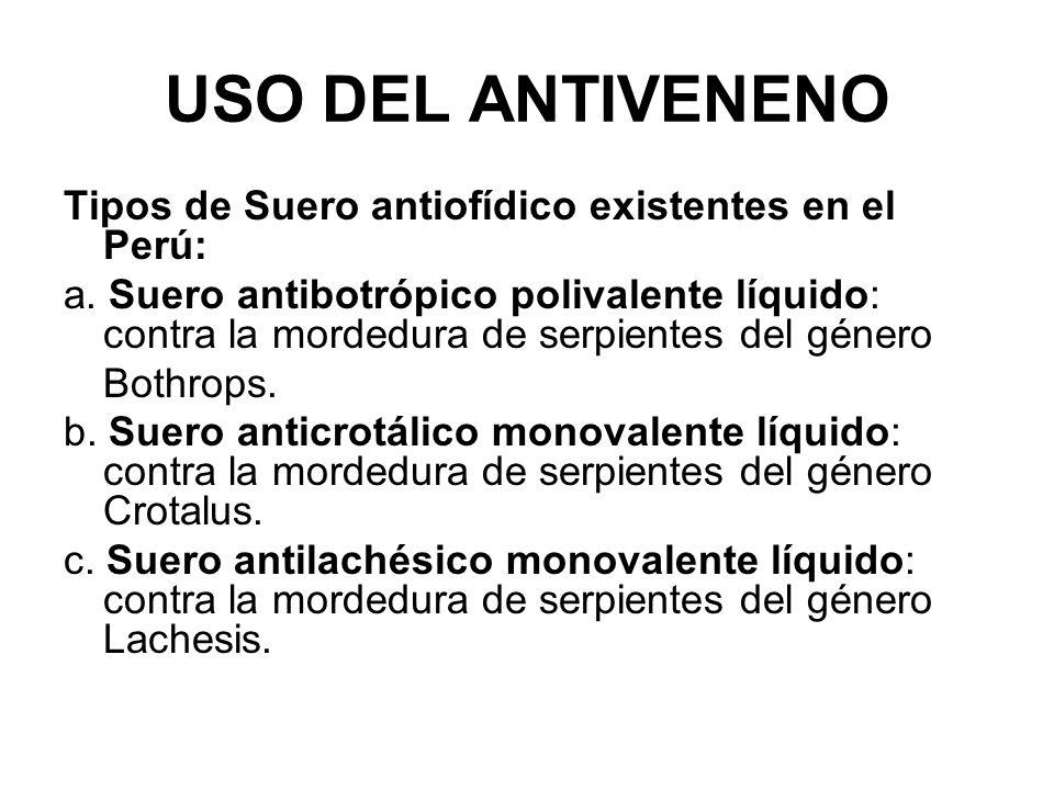 USO DEL ANTIVENENO Tipos de Suero antiofídico existentes en el Perú: a. Suero antibotrópico polivalente líquido: contra la mordedura de serpientes del