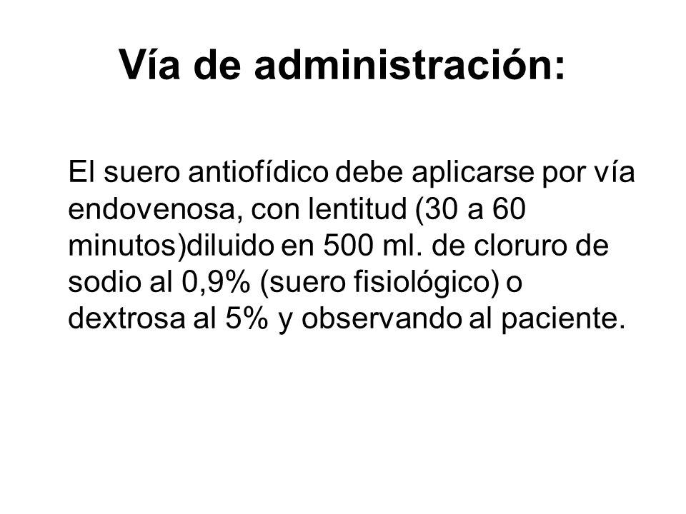 Vía de administración: El suero antiofídico debe aplicarse por vía endovenosa, con lentitud (30 a 60 minutos)diluido en 500 ml. de cloruro de sodio al
