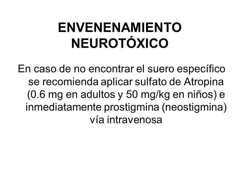 ENVENENAMIENTO NEUROTÓXICO En caso de no encontrar el suero específico se recomienda aplicar sulfato de Atropina (0.6 mg en adultos y 50 mg/kg en niño