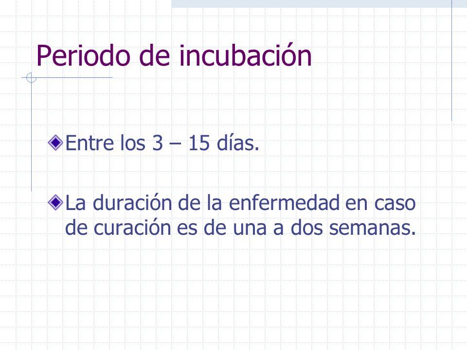 Periodo de incubación Entre los 3 – 15 días. La duración de la enfermedad en caso de curación es de una a dos semanas.