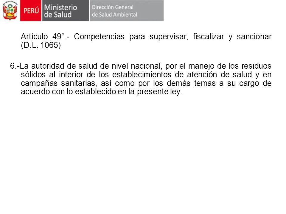 Artículo 49°.- Competencias para supervisar, fiscalizar y sancionar (D.L. 1065) 6.-La autoridad de salud de nivel nacional, por el manejo de los resid