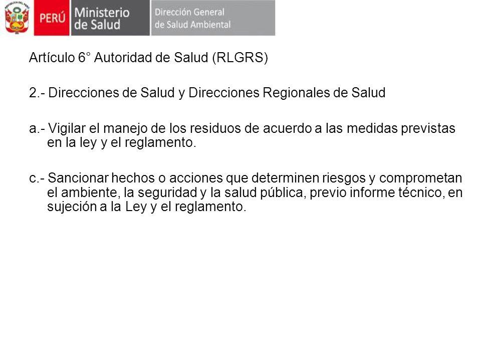 Artículo 6° Autoridad de Salud (RLGRS) 2.- Direcciones de Salud y Direcciones Regionales de Salud a.- Vigilar el manejo de los residuos de acuerdo a l