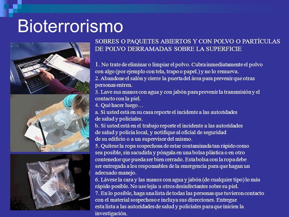 Bioterrorismo SOBRES O PAQUETES ABIERTOS Y CON POLVO O PARTÍCULAS DE POLVO DERRAMADAS SOBRE LA SUPERFICIE 1. No trate de eliminar o limpiar el polvo.