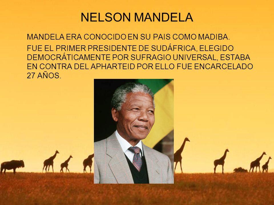 NELSON MANDELA MANDELA ERA CONOCIDO EN SU PAIS COMO MADIBA. FUE EL PRIMER PRESIDENTE DE SUDÁFRICA, ELEGIDO DEMOCRÁTICAMENTE POR SUFRAGIO UNIVERSAL, ES