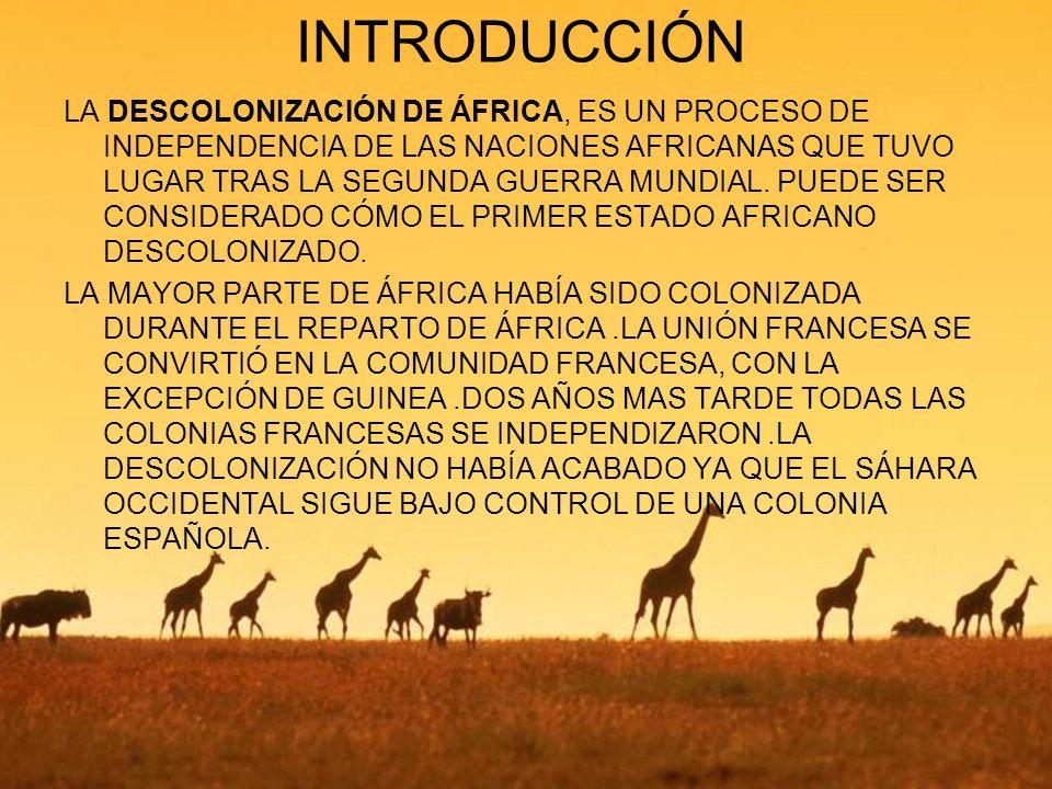 INTRODUCCIÓN LA DESCOLONIZACIÓN DE ÁFRICA, ES UN PROCESO DE INDEPENDENCIA DE LAS NACIONES AFRICANAS QUE TUVO LUGAR TRAS LA SEGUNDA GUERRA MUNDIAL. PUE