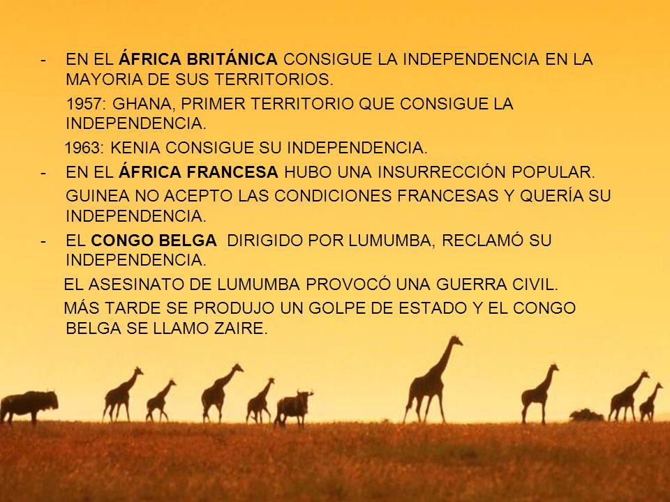 -E-EN EL ÁFRICA BRITÁNICA CONSIGUE LA INDEPENDENCIA EN LA MAYORIA DE SUS TERRITORIOS. 1957: GHANA, PRIMER TERRITORIO QUE CONSIGUE LA INDEPENDENCIA. 19
