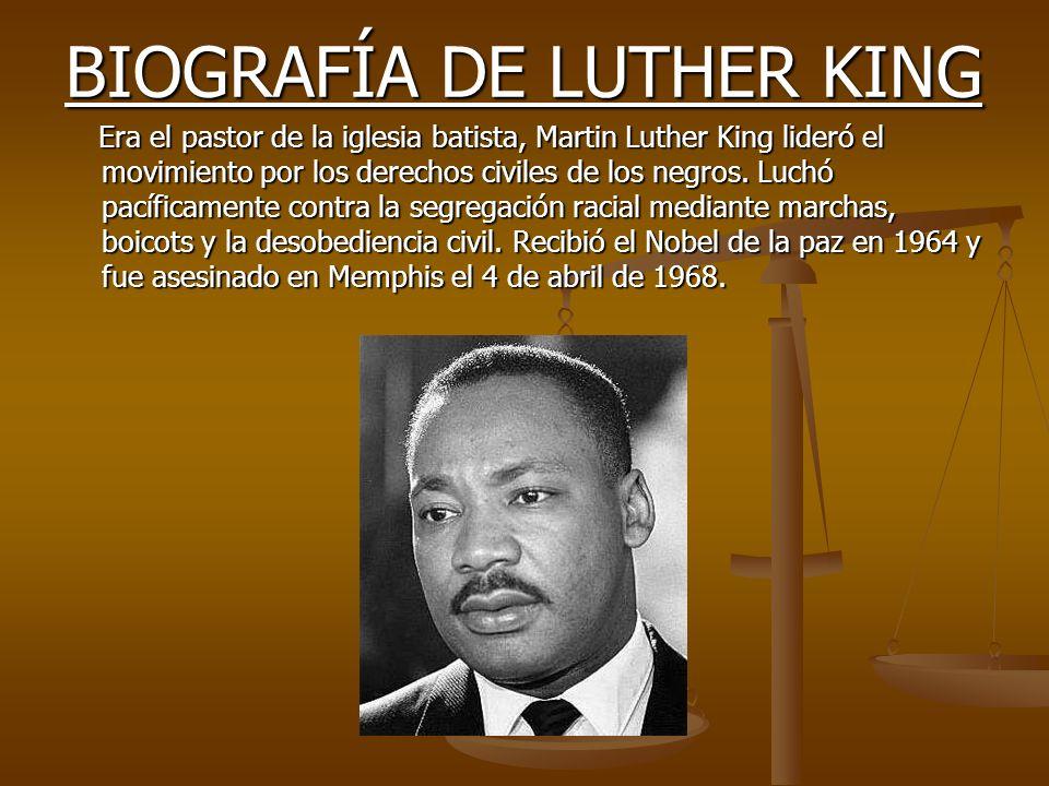 BIOGRAFÍA DE LUTHER KING Era el pastor de la iglesia batista, Martin Luther King lideró el movimiento por los derechos civiles de los negros. Luchó pa