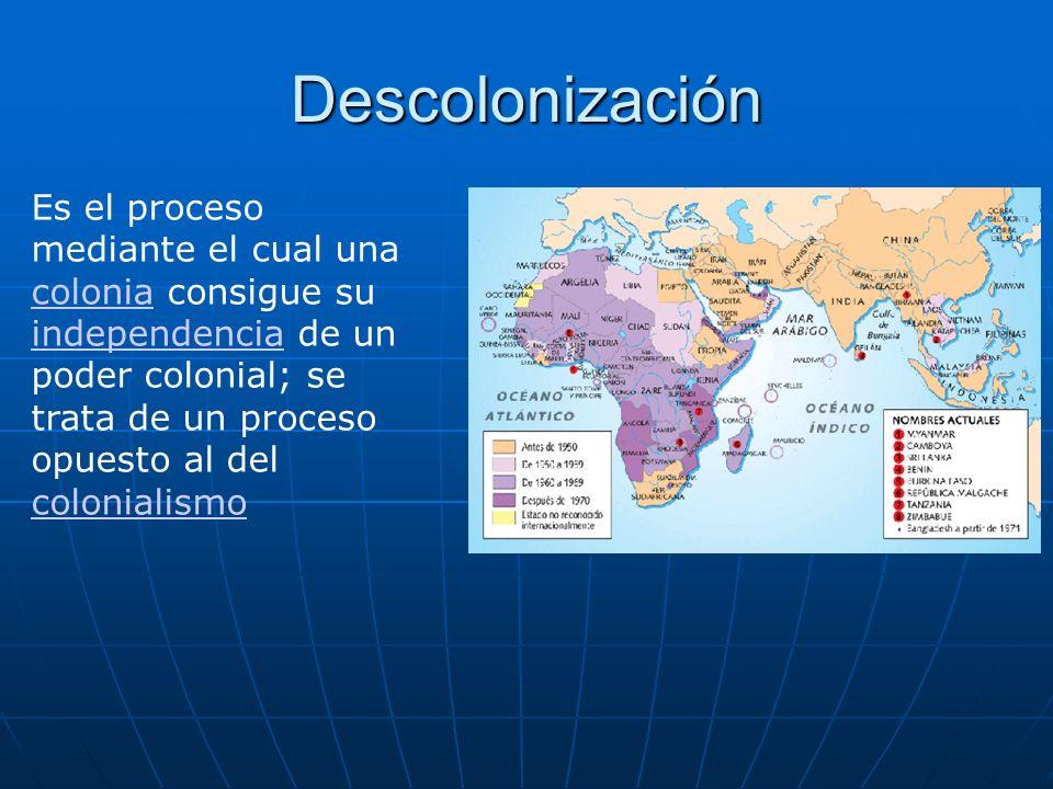 Descolonización Es el proceso mediante el cual una colonia consigue su independencia de un poder colonial; se trata de un proceso opuesto al del colon