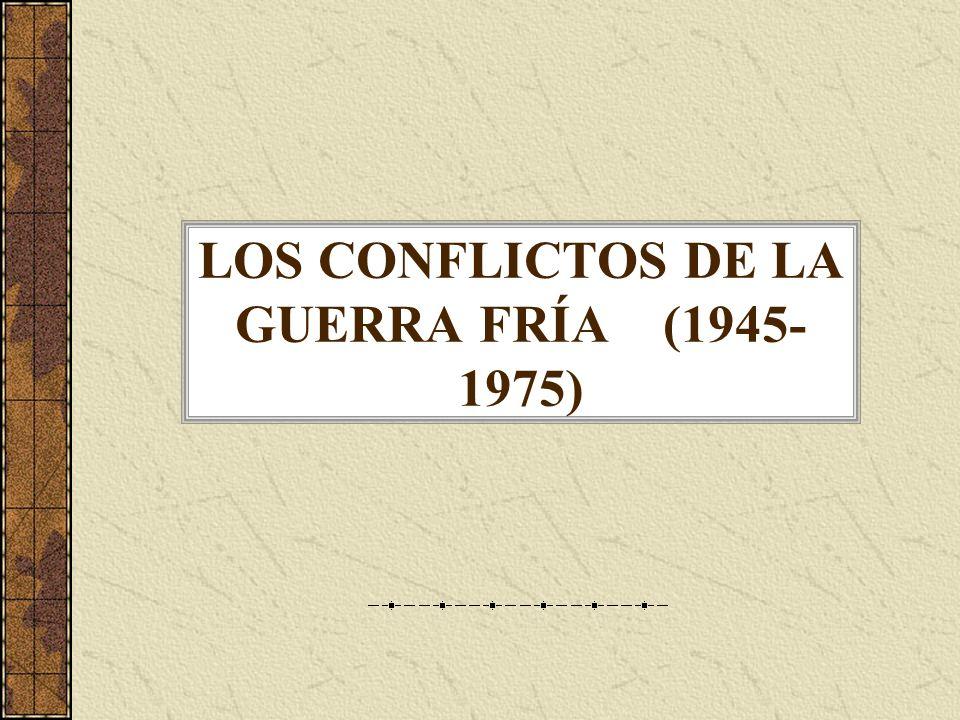 LOS CONFLICTOS DE LA GUERRA FRÍA (1945- 1975)