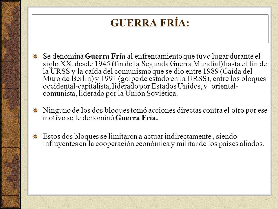 GUERRA FRÍA: Se denomina Guerra Fría al enfrentamiento que tuvo lugar durante el siglo XX, desde 1945 (fin de la Segunda Guerra Mundial) hasta el fin