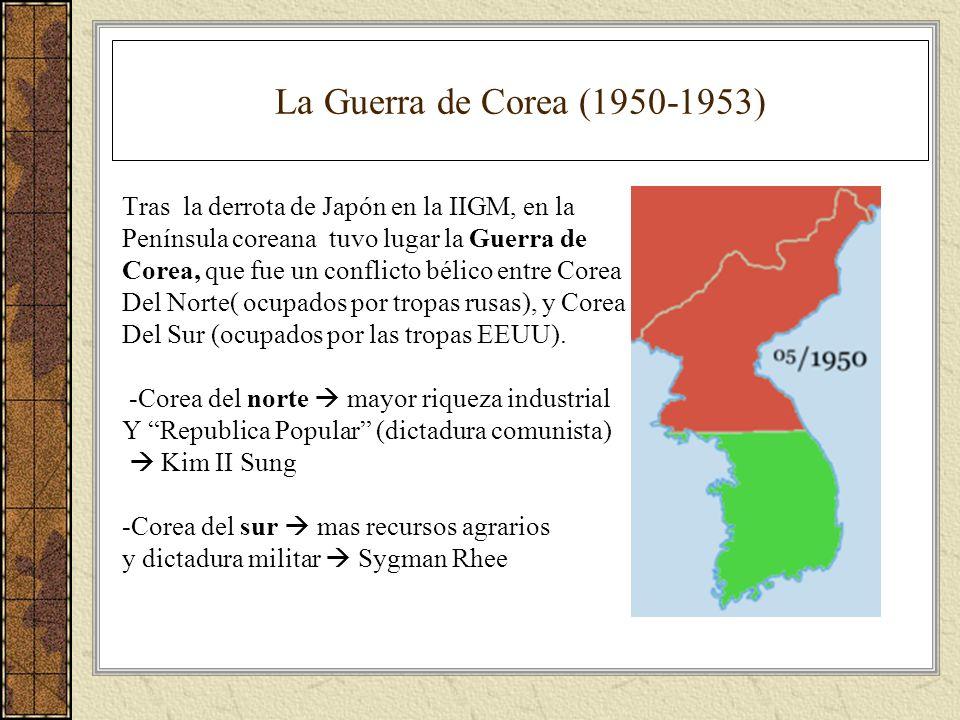 La Guerra de Corea (1950-1953) Tras la derrota de Japón en la IIGM, en la Península coreana tuvo lugar la Guerra de Corea, que fue un conflicto bélico