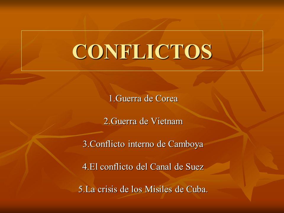 CONFLICTOS 1.Guerra de Corea 2.Guerra de Vietnam 3.Conflicto interno de Camboya 4.El conflicto del Canal de Suez 5.La crisis de los Misiles de Cuba.