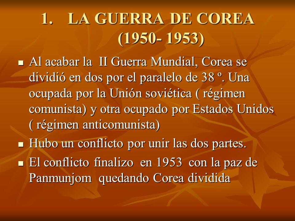 1.LA GUERRA DE COREA (1950- 1953) Al acabar la II Guerra Mundial, Corea se dividió en dos por el paralelo de 38 º. Una ocupada por la Unión soviética