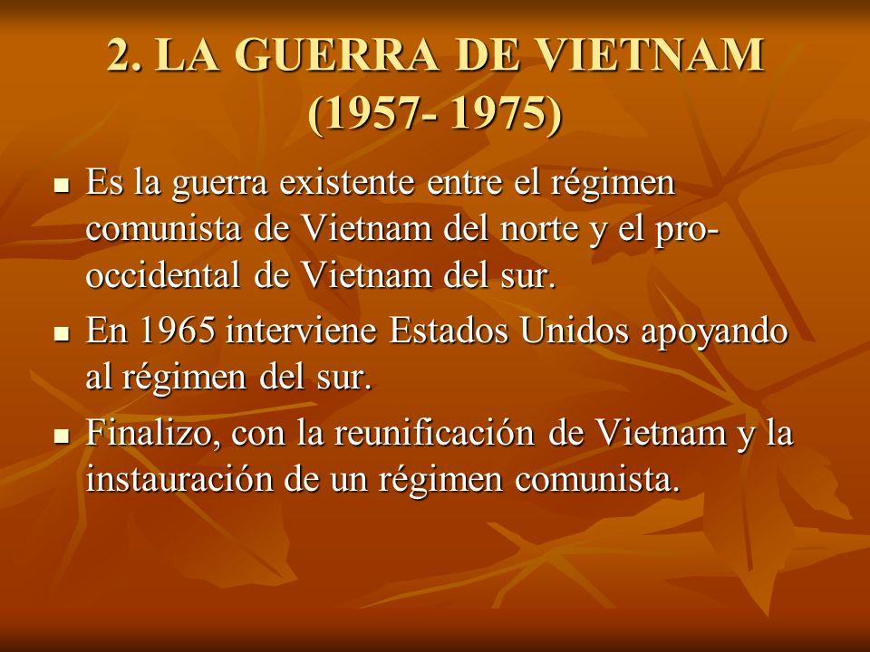 2. LA GUERRA DE VIETNAM (1957- 1975) Es la guerra existente entre el régimen comunista de Vietnam del norte y el pro- occidental de Vietnam del sur. E