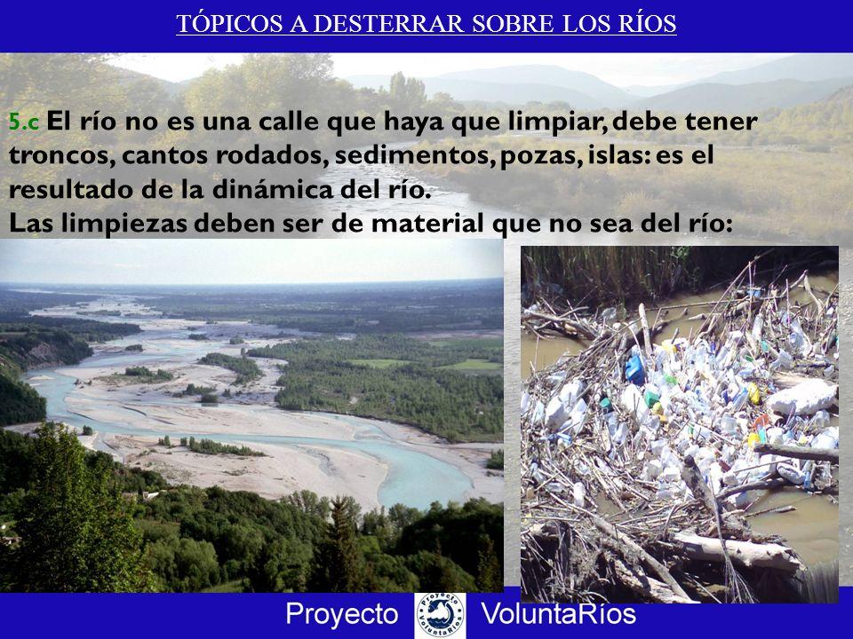 TÓPICOS A DESTERRAR SOBRE LOS RÍOS 5.c El río no es una calle que haya que limpiar, debe tener troncos, cantos rodados, sedimentos, pozas, islas: es e