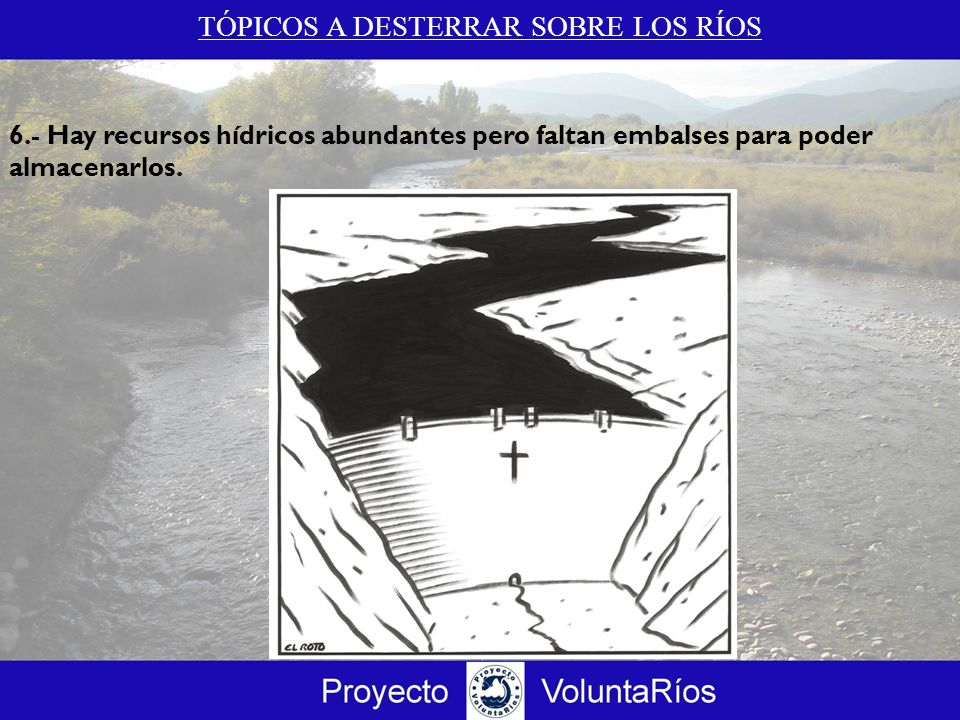 TÓPICOS A DESTERRAR SOBRE LOS RÍOS 6.- Hay recursos hídricos abundantes pero faltan embalses para poder almacenarlos.