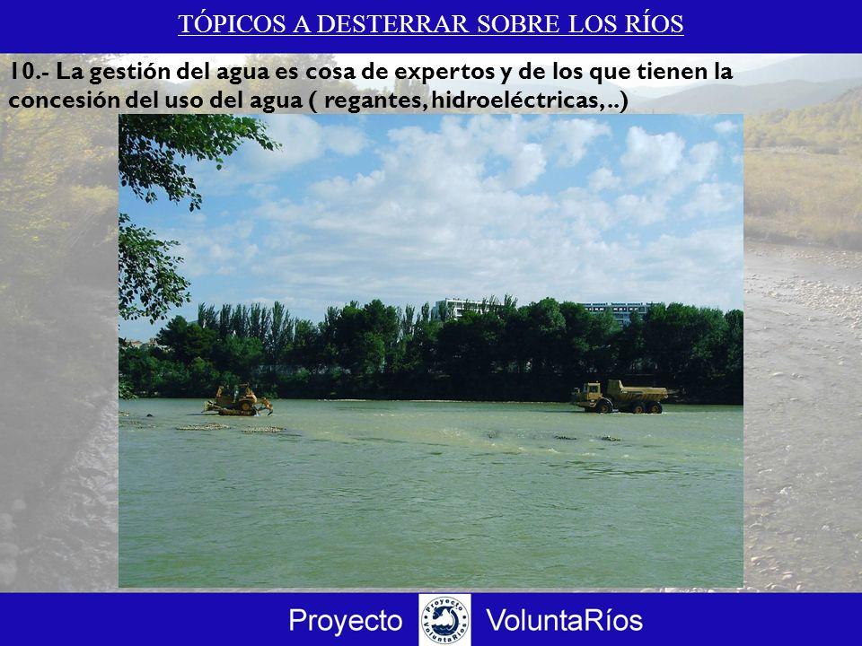 TÓPICOS A DESTERRAR SOBRE LOS RÍOS 10.- La gestión del agua es cosa de expertos y de los que tienen la concesión del uso del agua ( regantes, hidroelé