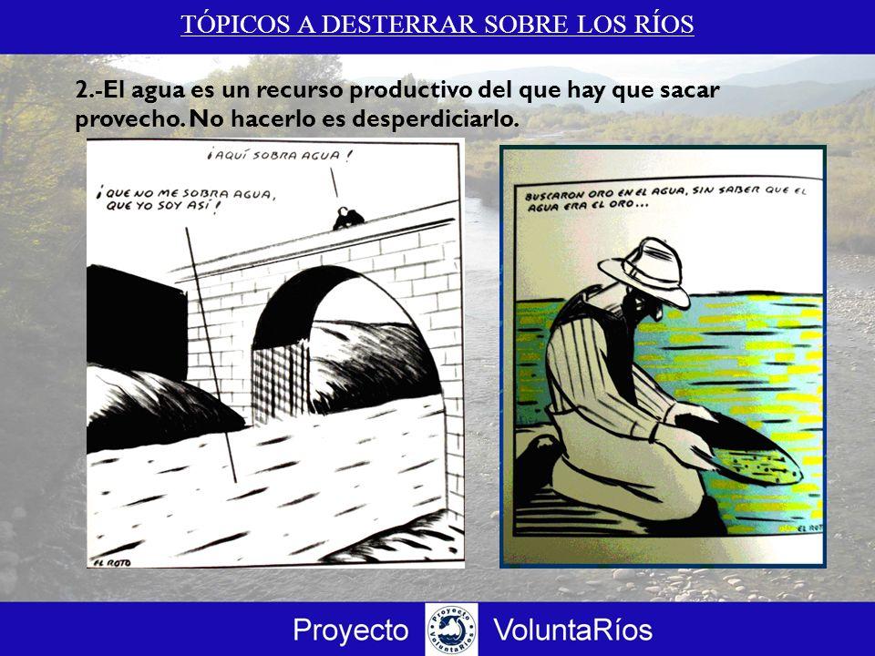 TÓPICOS A DESTERRAR SOBRE LOS RÍOS 2.c El agua es un recurso natural renovable esencial para el mantenimiento de todas las formas de vida.