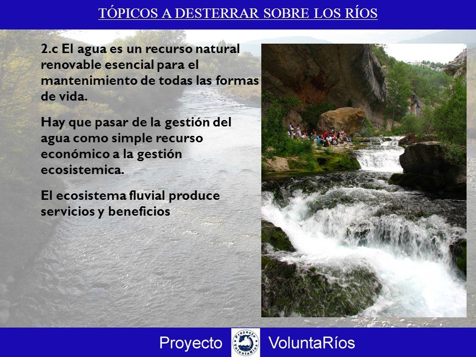 TÓPICOS A DESTERRAR SOBRE LOS RÍOS 2.c El agua es un recurso natural renovable esencial para el mantenimiento de todas las formas de vida. Hay que pas